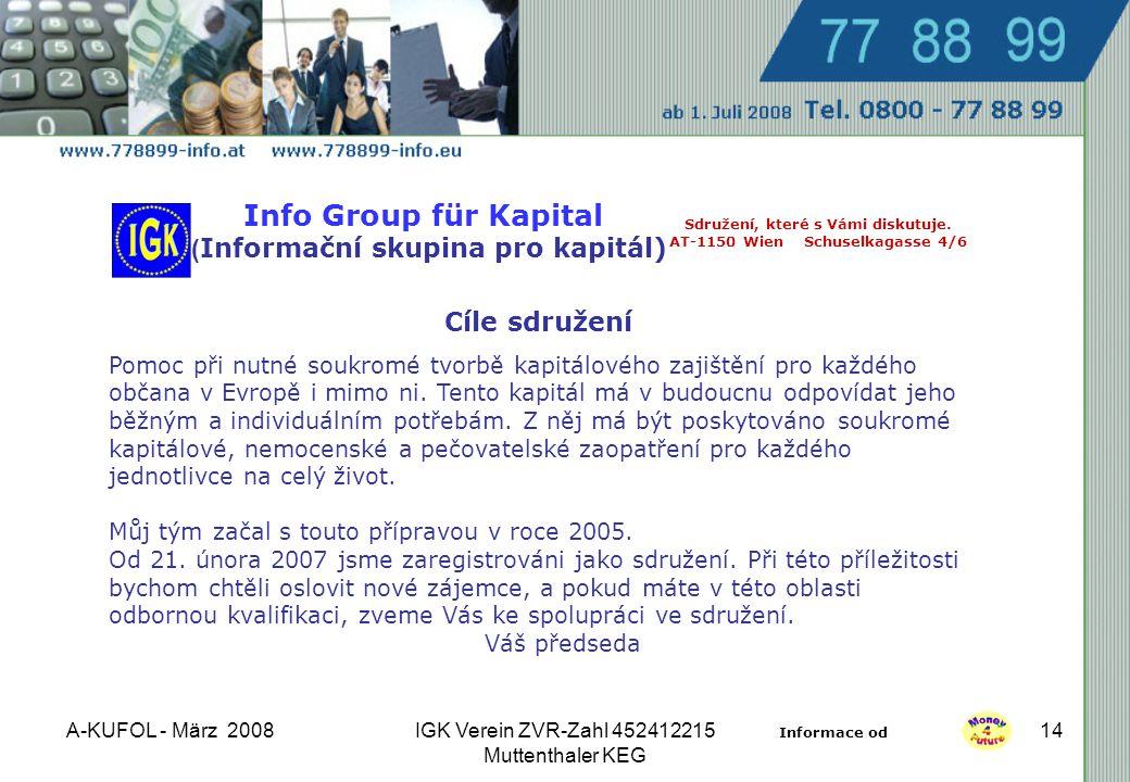 A-KUFOL - März 2008IGK Verein ZVR-Zahl 452412215 Muttenthaler KEG 14 Info Group für Kapital ( Informační skupina pro kapitál) Cíle sdružení Pomoc při nutné soukromé tvorbě kapitálového zajištění pro každého občana v Evropě i mimo ni.
