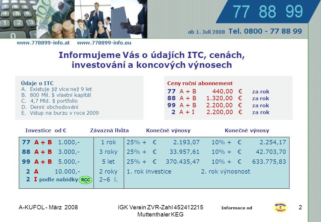 A-KUFOL - März 2008IGK Verein ZVR-Zahl 452412215 Muttenthaler KEG 2 Informujeme Vás o údajích ITC, cenách, investování a koncových výnosech Ceny roční abonnement 77 A + B 440,00 € za rok 88 A + B 1.320,00 € za rok 99 A + B 2.200,00 € za rok 2 A + I 2.200,00 € za rok Údaje o ITC A.