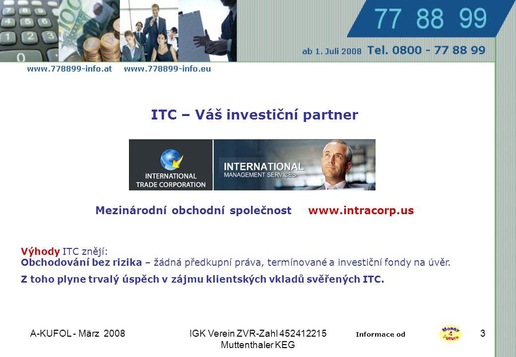 A-KUFOL - März 2008IGK Verein ZVR-Zahl 452412215 Muttenthaler KEG 3 Mezinárodní obchodní společnost www.intracorp.us ITC – Váš investiční partner Výhody ITC znějí: Obchodování bez rizika – žádná předkupní práva, termínované a investiční fondy na úvěr.