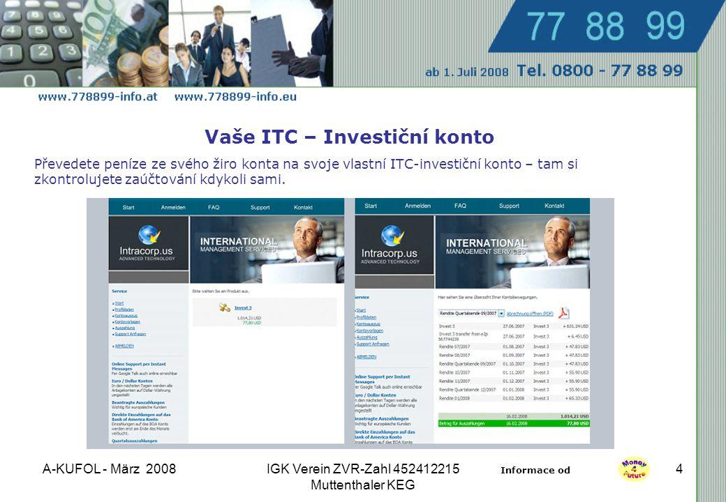 A-KUFOL - März 2008IGK Verein ZVR-Zahl 452412215 Muttenthaler KEG 4 Vaše ITC – Investiční konto Převedete peníze ze svého žiro konta na svoje vlastní ITC-investiční konto – tam si zkontrolujete zaúčtování kdykoli sami.