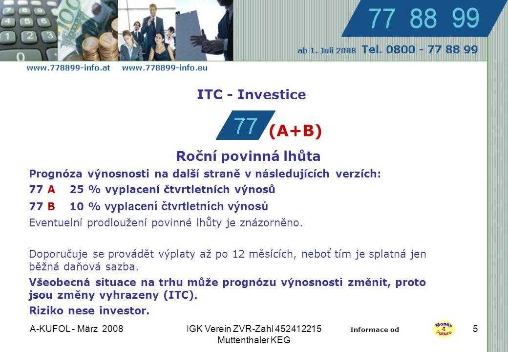 A-KUFOL - März 2008IGK Verein ZVR-Zahl 452412215 Muttenthaler KEG 5 ITC - Investice Roční povinná lhůta Prognóza výnosnosti na další straně v následujících verzích: 77 A 25 % vyplacení čtvrtletních výnosů 77 B 10 % vyplacení čtvrtletních výnosů Eventuelní prodloužení povinné lhůty je znázorněno.