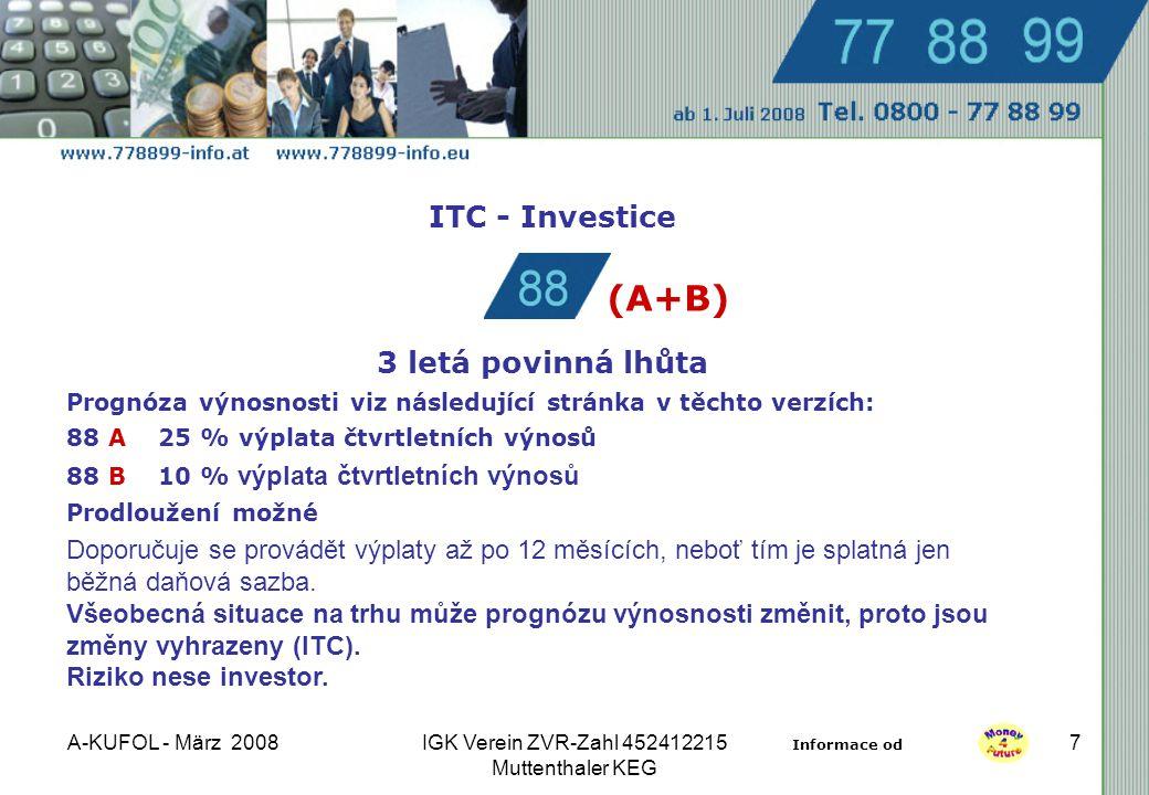 A-KUFOL - März 2008IGK Verein ZVR-Zahl 452412215 Muttenthaler KEG 7 ITC - Investice 3 letá povinná lhůta Prognóza výnosnosti viz následující stránka v těchto verzích: 88 A 25 % výplata čtvrtletních výnosů 88 B 10 % výplata čtvrtletních výnosů Prodloužení možné Doporučuje se provádět výplaty až po 12 měsících, neboť tím je splatná jen běžná daňová sazba.