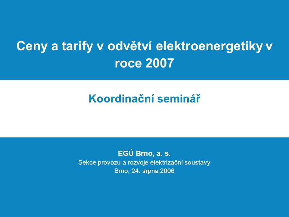 Ceny a tarify v odvětví elektroenergetiky v roce 2007 Koordinační seminář EGÚ Brno, a. s. Sekce provozu a rozvoje elektrizační soustavy Brno, 24. srpn