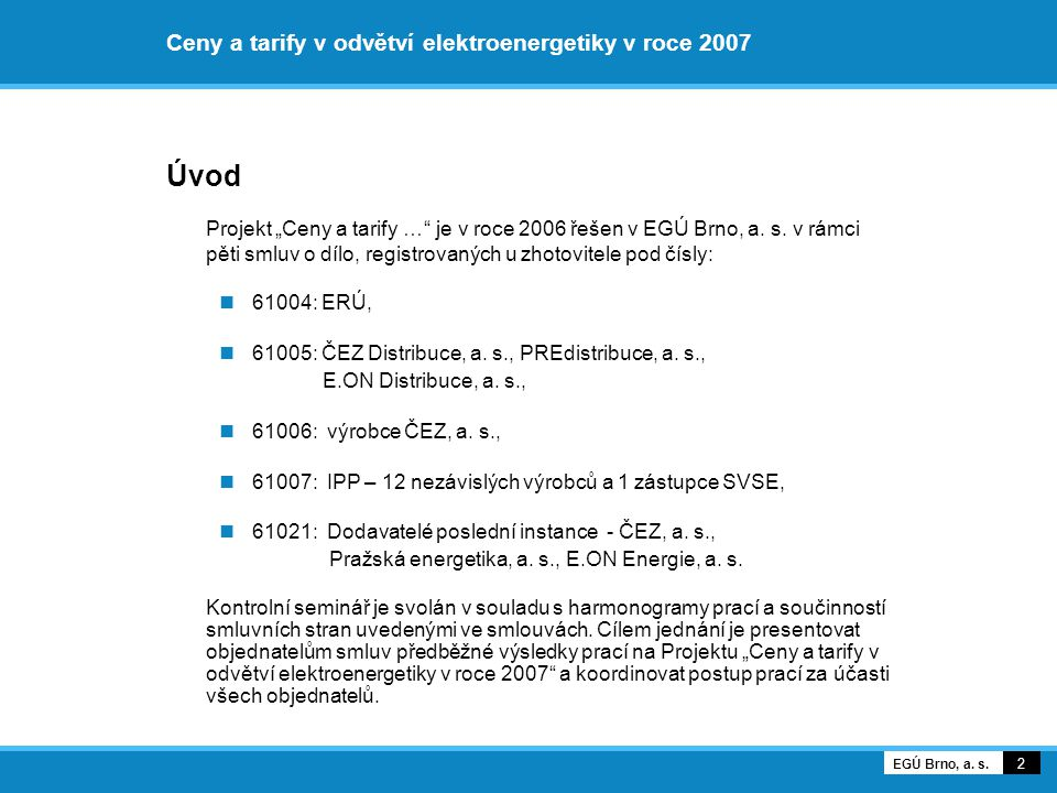 """Ceny a tarify v odvětví elektroenergetiky v roce 2007 Úvod Projekt """"Ceny a tarify …"""" je v roce 2006 řešen v EGÚ Brno, a. s. v rámci pěti smluv o dílo,"""