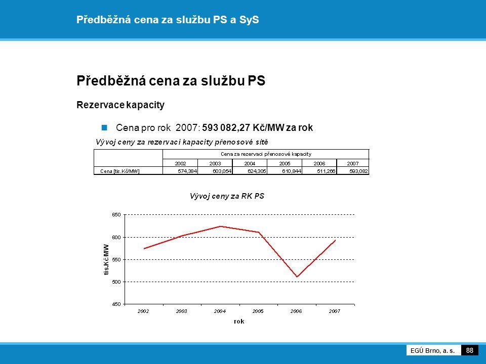 Předběžná cena za službu PS a SyS Předběžná cena za službu PS Rezervace kapacity Cena pro rok 2007: 593 082,27 Kč/MW za rok 88 EGÚ Brno, a. s.