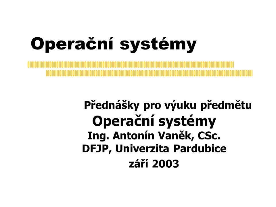 Operační systémy Přednášky pro výuku předmětu Operační systémy Ing. Antonín Vaněk, CSc. DFJP, Univerzita Pardubice září 2003