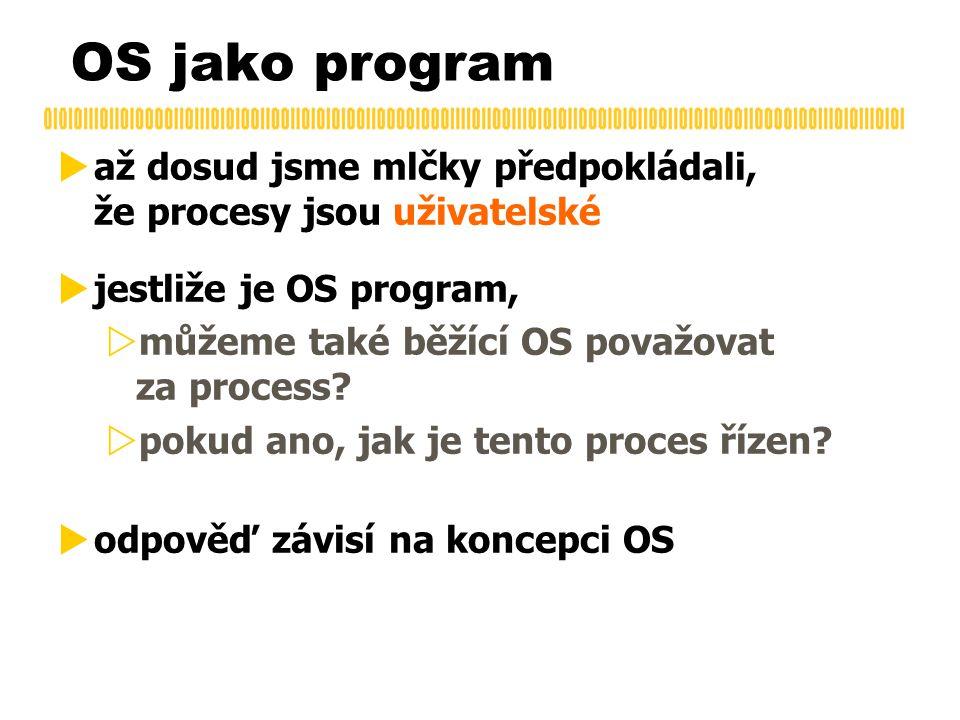 OS jako program  až dosud jsme mlčky předpokládali, že procesy jsou uživatelské  jestliže je OS program,  můžeme také běžící OS považovat za proces