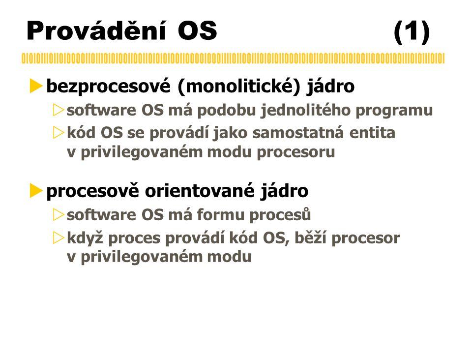 Provádění OS (1)  bezprocesové (monolitické) jádro  software OS má podobu jednolitého programu  kód OS se provádí jako samostatná entita v privileg