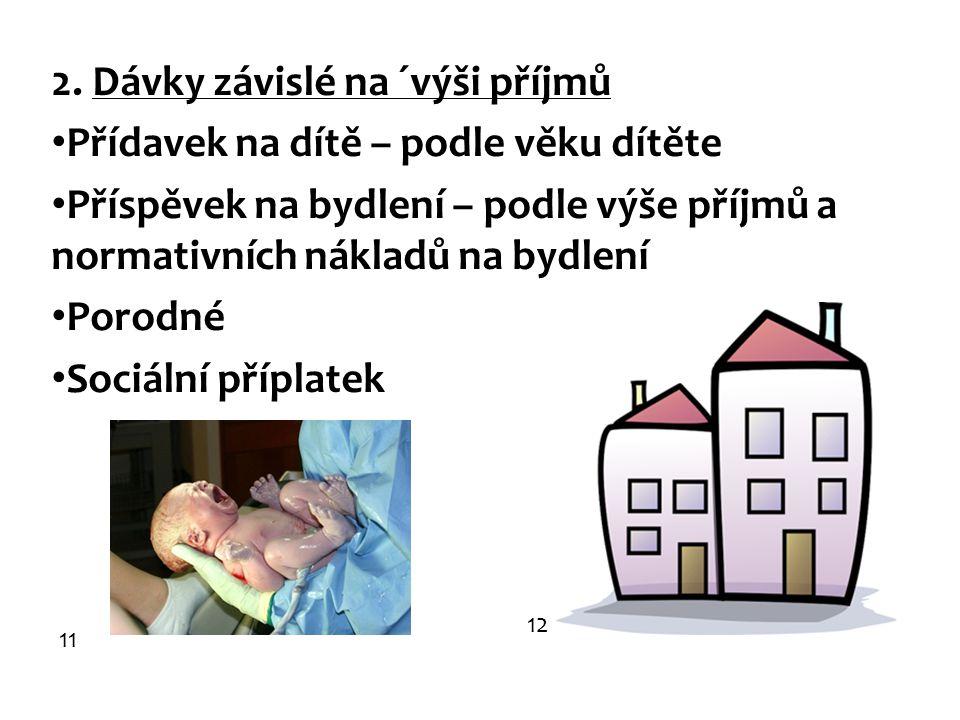 2. Dávky závislé na ´výši příjmů Přídavek na dítě – podle věku dítěte Příspěvek na bydlení – podle výše příjmů a normativních nákladů na bydlení Porod