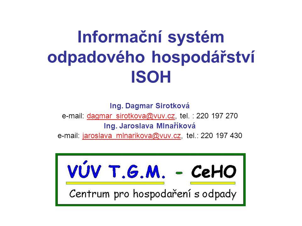 Informační systém odpadového hospodářství ISOH Ing. Dagmar Sirotková e-mail: dagmar_sirotkova@vuv.cz, tel. : 220 197 270dagmar_sirotkova@vuv.cz Ing. J