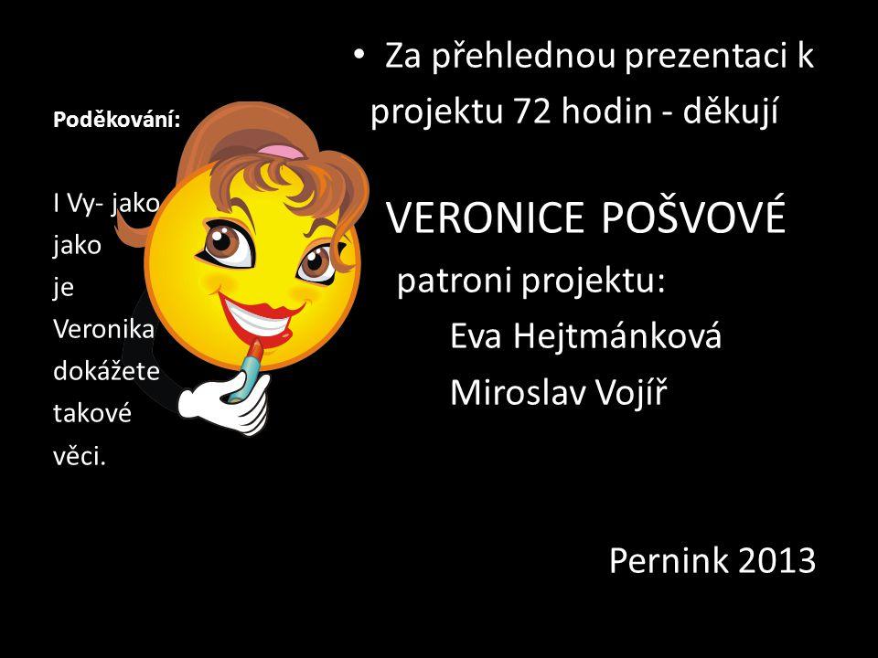 Poděkování: Za přehlednou prezentaci k projektu 72 hodin - děkují VERONICE POŠVOVÉ patroni projektu: Eva Hejtmánková Miroslav Vojíř Pernink 2013 I Vy- jako jako je Veronika dokážete takové věci.