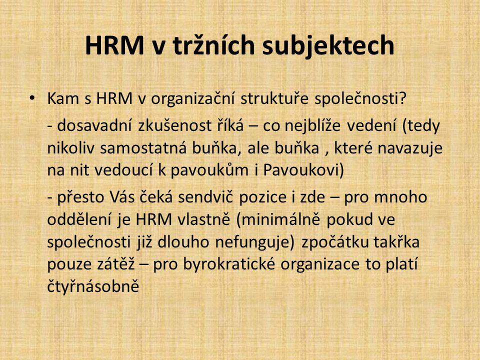 HRM v tržních subjektech Kam s HRM v organizační struktuře společnosti? - dosavadní zkušenost říká – co nejblíže vedení (tedy nikoliv samostatná buňka
