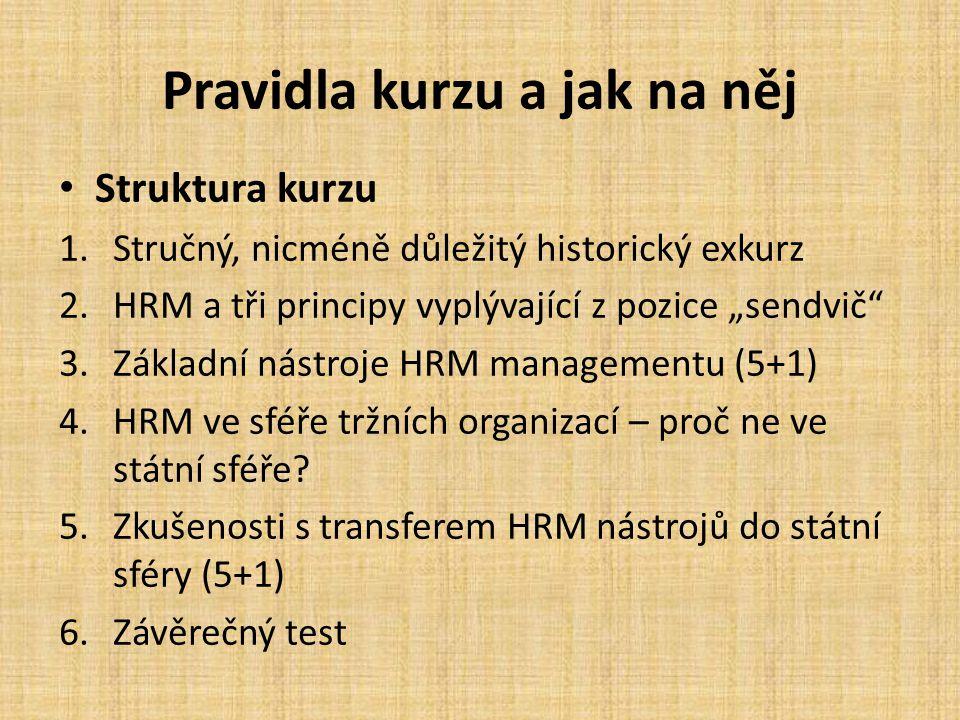 """Pravidla kurzu a jak na něj Struktura kurzu 1.Stručný, nicméně důležitý historický exkurz 2.HRM a tři principy vyplývající z pozice """"sendvič 3.Základní nástroje HRM managementu (5+1) 4.HRM ve sféře tržních organizací – proč ne ve státní sféře."""