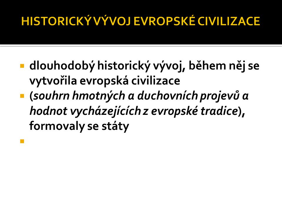 dlouhodobý historický vývoj, během něj se vytvořila evropská civilizace  (souhrn hmotných a duchovních projevů a hodnot vycházejících z evropské tr