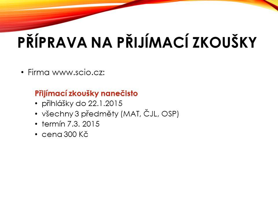 PŘÍPRAVA NA PŘIJÍMACÍ ZKOUŠKY Firma www.scio.cz: Přijímací zkoušky nanečisto přihlášky do 22.1.2015 všechny 3 předměty (MAT, ČJL, OSP) termín 7.3.