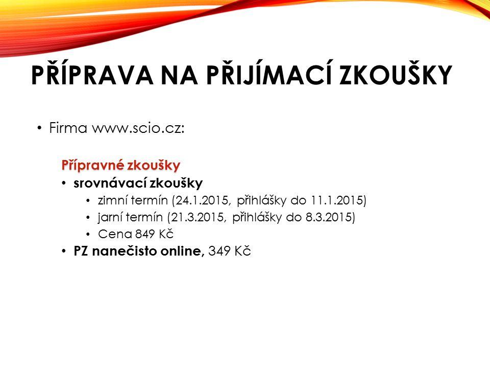 PŘÍPRAVA NA PŘIJÍMACÍ ZKOUŠKY Firma www.scio.cz: Přípravné zkoušky srovnávací zkoušky zimní termín (24.1.2015, přihlášky do 11.1.2015) jarní termín (21.3.2015, přihlášky do 8.3.2015) Cena 849 Kč PZ nanečisto online, 349 Kč