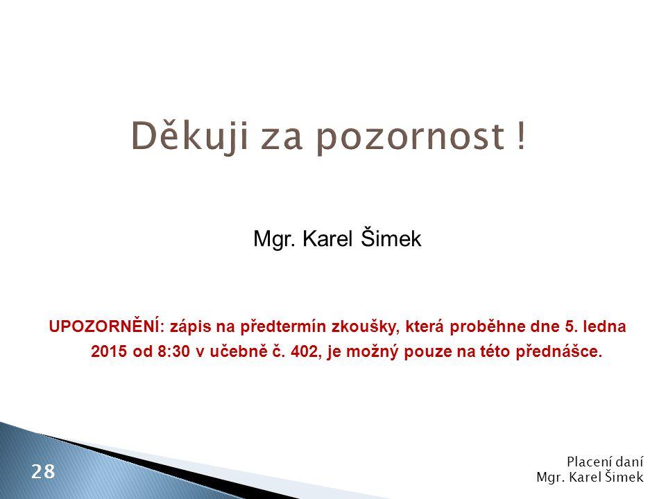 Placení daní Mgr. Karel Šimek 28 Mgr. Karel Šimek UPOZORNĚNÍ: zápis na předtermín zkoušky, která proběhne dne 5. ledna 2015 od 8:30 v učebně č. 402, j
