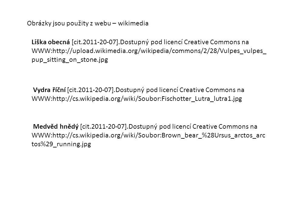 Obrázky jsou použity z webu – wikimedia Liška obecná [cit.2011-20-07].Dostupný pod licencí Creative Commons na WWW:http://upload.wikimedia.org/wikipedia/commons/2/28/Vulpes_vulpes_ pup_sitting_on_stone.jpg Vydra říční [cit.2011-20-07].Dostupný pod licencí Creative Commons na WWW:http://cs.wikipedia.org/wiki/Soubor:Fischotter_Lutra_lutra1.jpg Medvěd hnědý [cit.2011-20-07].Dostupný pod licencí Creative Commons na WWW:http://cs.wikipedia.org/wiki/Soubor:Brown_bear_%28Ursus_arctos_arc tos%29_running.jpg