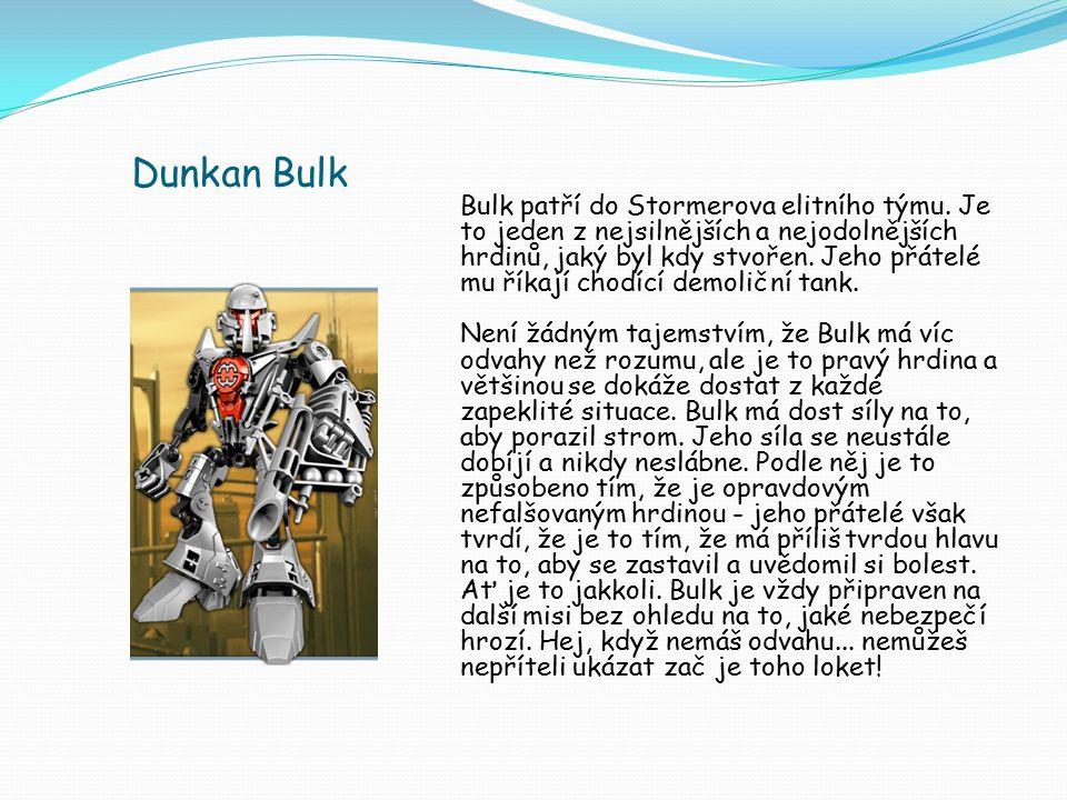 Dunkan Bulk Bulk patří do Stormerova elitního týmu. Je to jeden z nejsilnějších a nejodolnějších hrdinů, jaký byl kdy stvořen. Jeho přátelé mu říkají