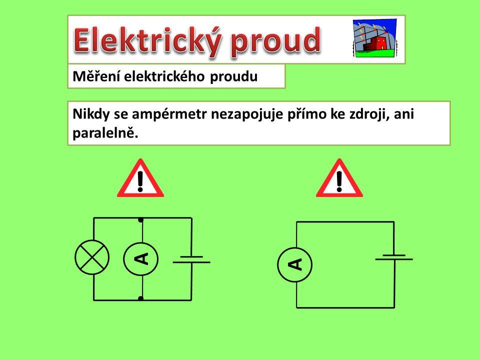 Měření elektrického proudu Nikdy se ampérmetr nezapojuje přímo ke zdroji, ani paralelně. A A