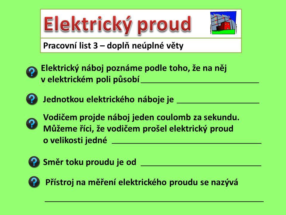 Pracovní list 3 – doplň neúplné věty Elektrický náboj poznáme podle toho, že na něj v elektrickém poli působí Jednotkou elektrického náboje je Vodičem