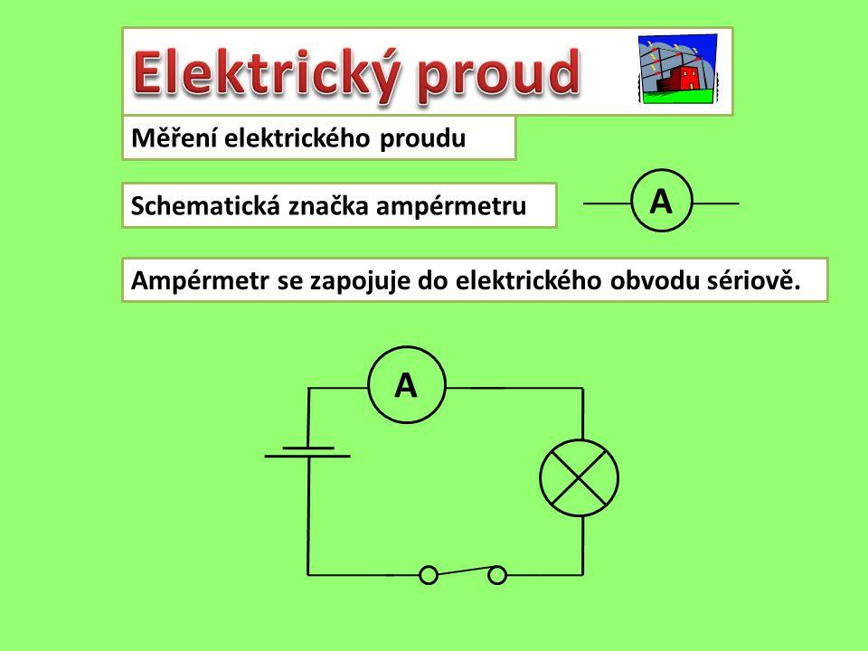 Měření elektrického proudu Schematická značka ampérmetru Ampérmetr se zapojuje do elektrického obvodu sériově. A A