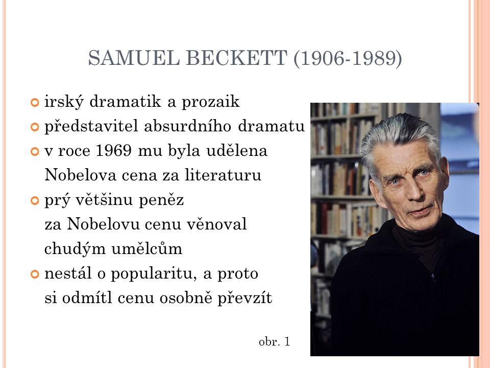 SAMUEL BECKETT (1906-1989) irský dramatik a prozaik představitel absurdního dramatu v roce 1969 mu byla udělena Nobelova cena za literaturu prý většinu peněz za Nobelovu cenu věnoval chudým umělcům nestál o popularitu, a proto si odmítl cenu osobně převzít obr.