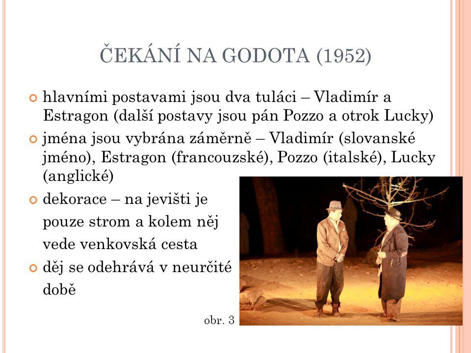 ČEKÁNÍ NA GODOTA (1952) hlavními postavami jsou dva tuláci – Vladimír a Estragon (další postavy jsou pán Pozzo a otrok Lucky) jména jsou vybrána záměrně – Vladimír (slovanské jméno), Estragon (francouzské), Pozzo (italské), Lucky (anglické) dekorace – na jevišti je pouze strom a kolem něj vede venkovská cesta děj se odehrává v neurčité době obr.