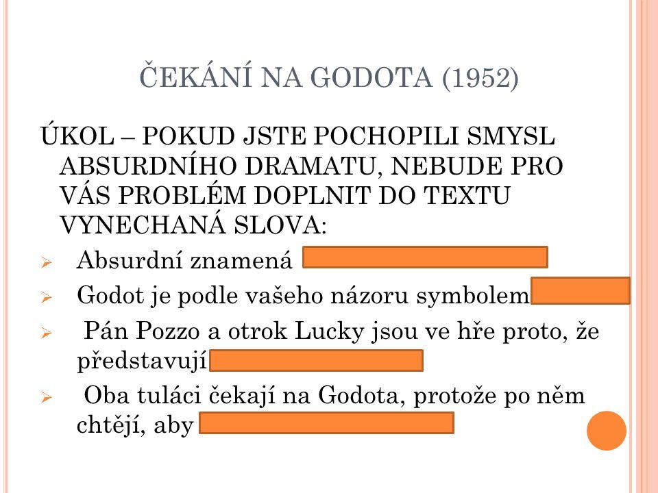 ČEKÁNÍ NA GODOTA (1952) ÚKOL – POKUD JSTE POCHOPILI SMYSL ABSURDNÍHO DRAMATU, NEBUDE PRO VÁS PROBLÉM DOPLNIT DO TEXTU VYNECHANÁ SLOVA:  Absurdní znamená  Godot je podle vašeho názoru symbolem  Pán Pozzo a otrok Lucky jsou ve hře proto, že představují  Oba tuláci čekají na Godota, protože po něm chtějí, aby