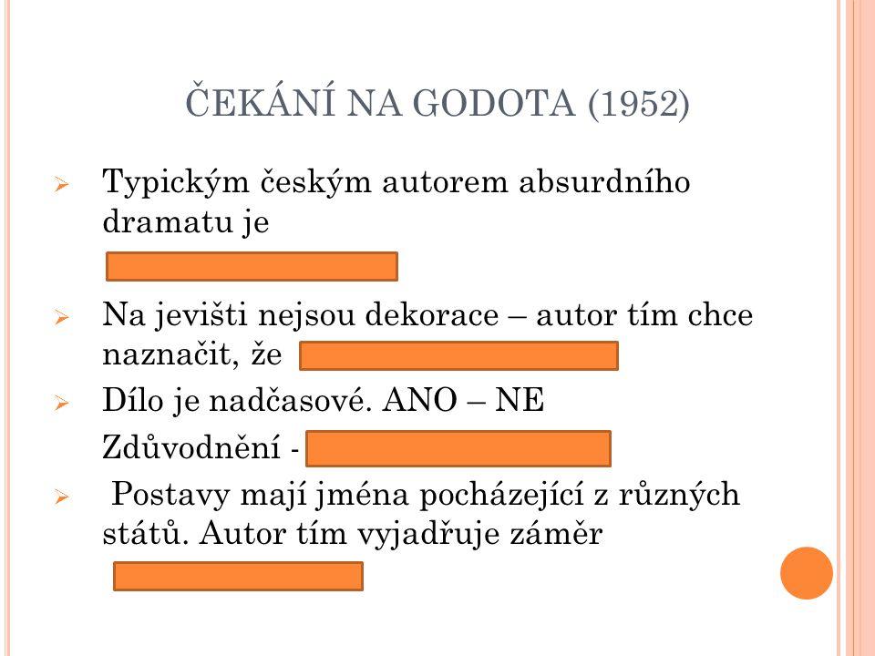 ČEKÁNÍ NA GODOTA (1952)  Typickým českým autorem absurdního dramatu je  Na jevišti nejsou dekorace – autor tím chce naznačit, že  Dílo je nadčasové.