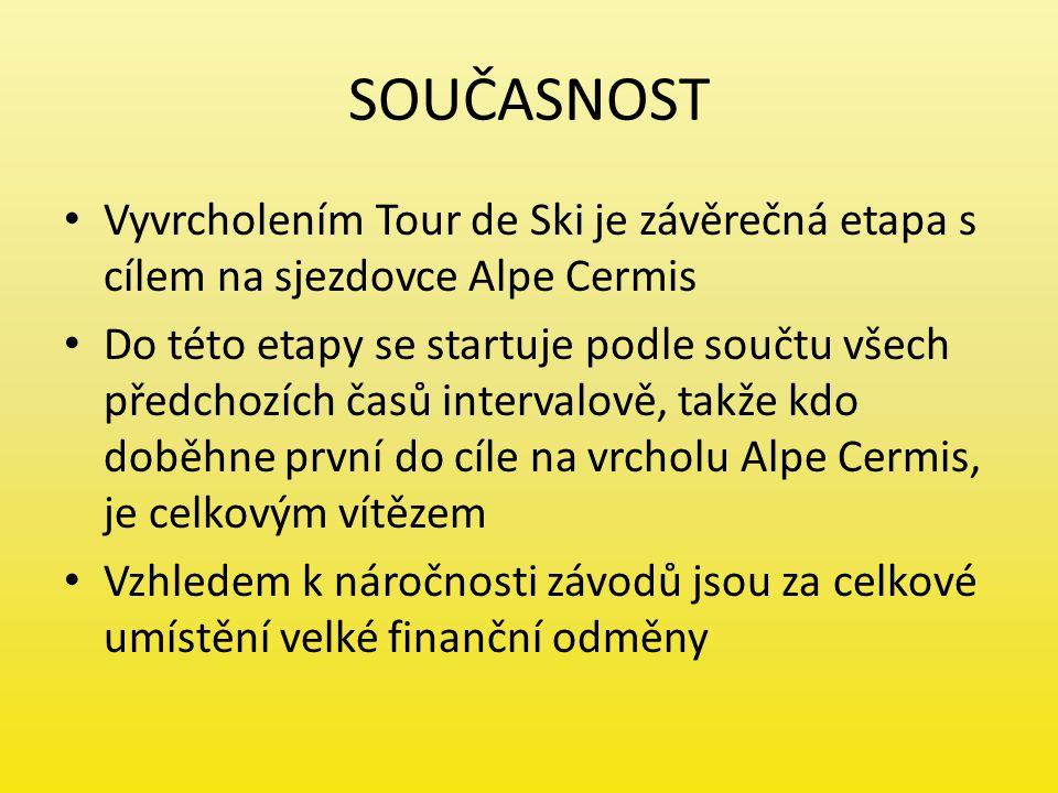 SOUČASNOST Vyvrcholením Tour de Ski je závěrečná etapa s cílem na sjezdovce Alpe Cermis Do této etapy se startuje podle součtu všech předchozích časů intervalově, takže kdo doběhne první do cíle na vrcholu Alpe Cermis, je celkovým vítězem Vzhledem k náročnosti závodů jsou za celkové umístění velké finanční odměny