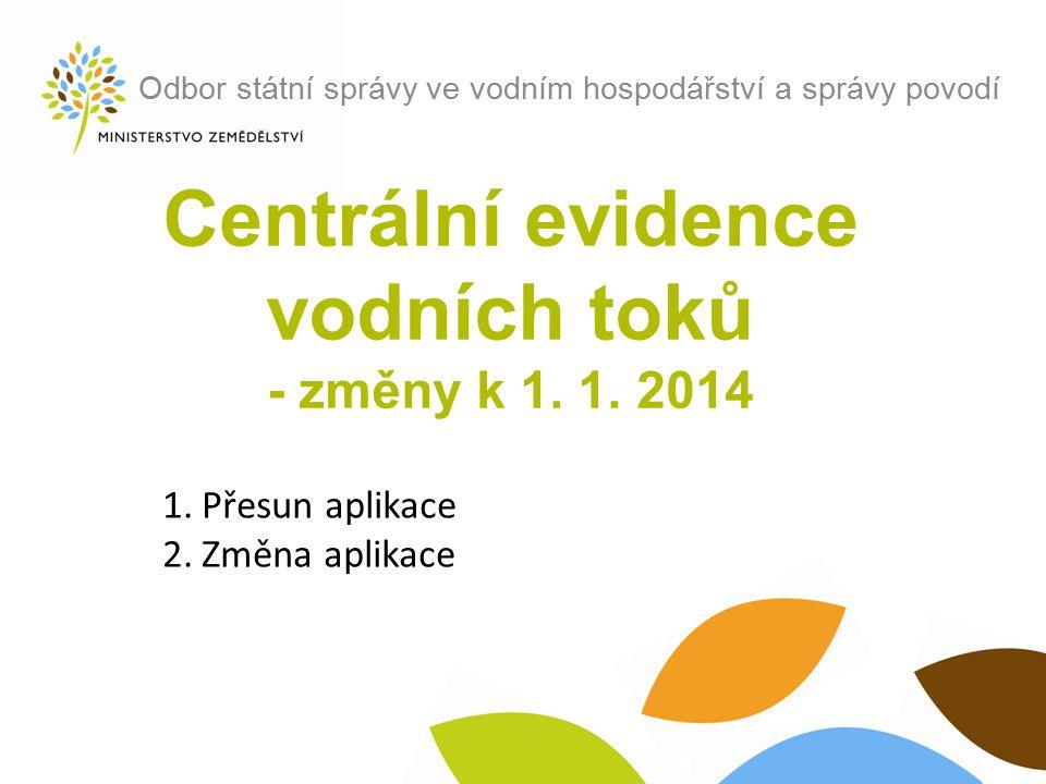 Centrální evidence vodních toků - změny k 1. 1. 2014 Odbor státní správy ve vodním hospodářství a správy povodí 1.Přesun aplikace 2.Změna aplikace