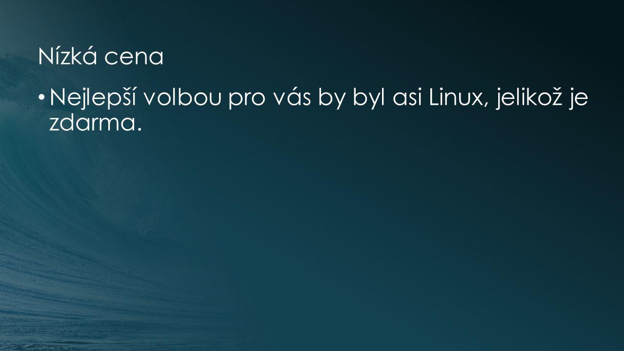 Nízká cena Nejlepší volbou pro vás by byl asi Linux, jelikož je zdarma.