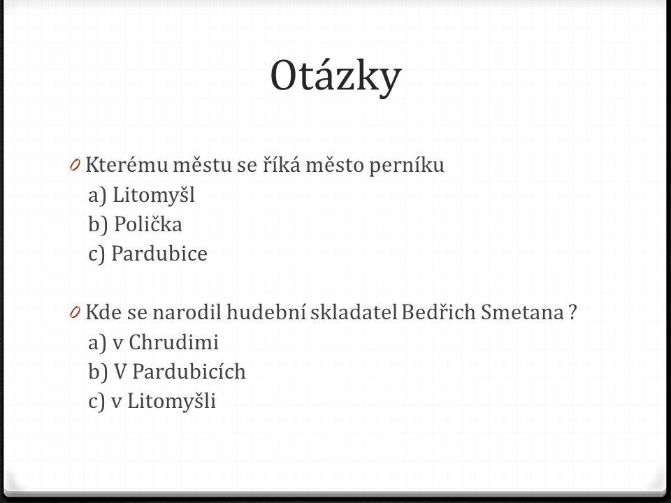 Otázky 0 Kterému městu se říká město perníku a) Litomyšl b) Polička c) Pardubice 0 Kde se narodil hudební skladatel Bedřich Smetana .
