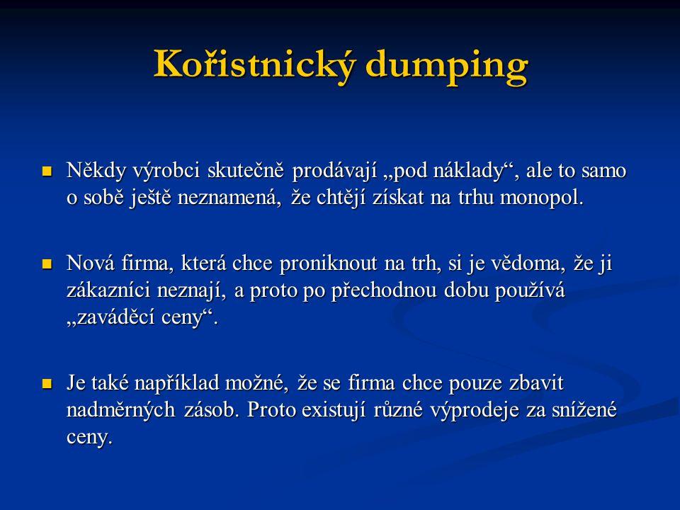 """Kořistnický dumping Někdy výrobci skutečně prodávají """"pod náklady"""", ale to samo o sobě ještě neznamená, že chtějí získat na trhu monopol. Někdy výrobc"""