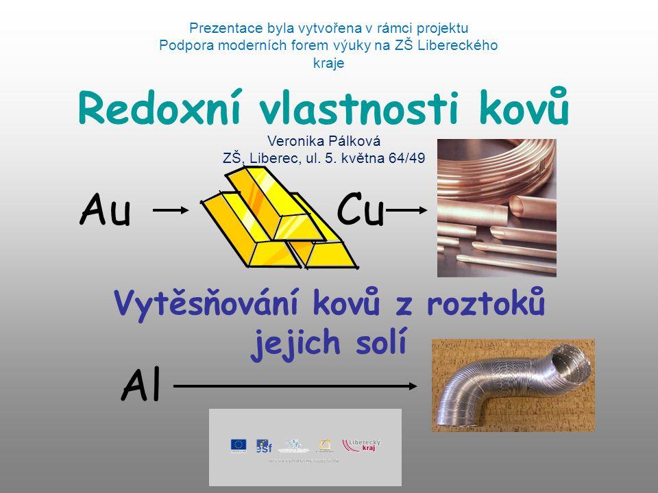 Redoxní vlastnosti kovů Vytěsňování kovů z roztoků jejich solí AuCu Al Prezentace byla vytvořena v rámci projektu Podpora moderních forem výuky na ZŠ Libereckého kraje Veronika Pálková ZŠ, Liberec, ul.