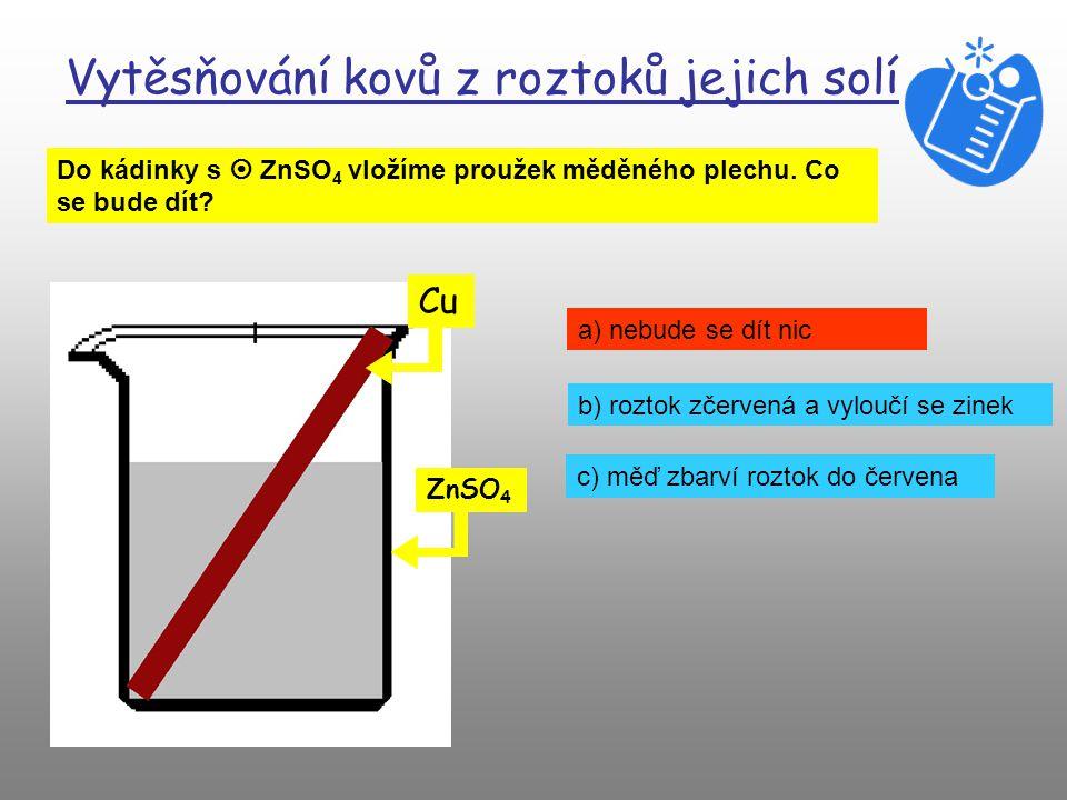 Vytěsňování kovů z roztoků jejich solí Do kádinky s  CuSO 4 vložíme proužek zinkového plechu. Co se bude dít? Zn CuSO 4 a) nebude se dít nic b) rozto