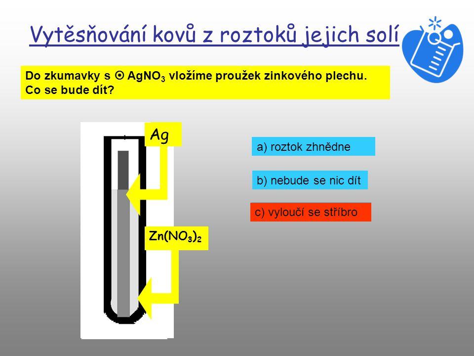 Vytěsňování kovů z roztoků jejich solí Do zkumavky s  AgNO 3 vložíme proužek měděného plechu. Co se bude dít? Cu AgNO 3 a) roztok zčervená b) nebude
