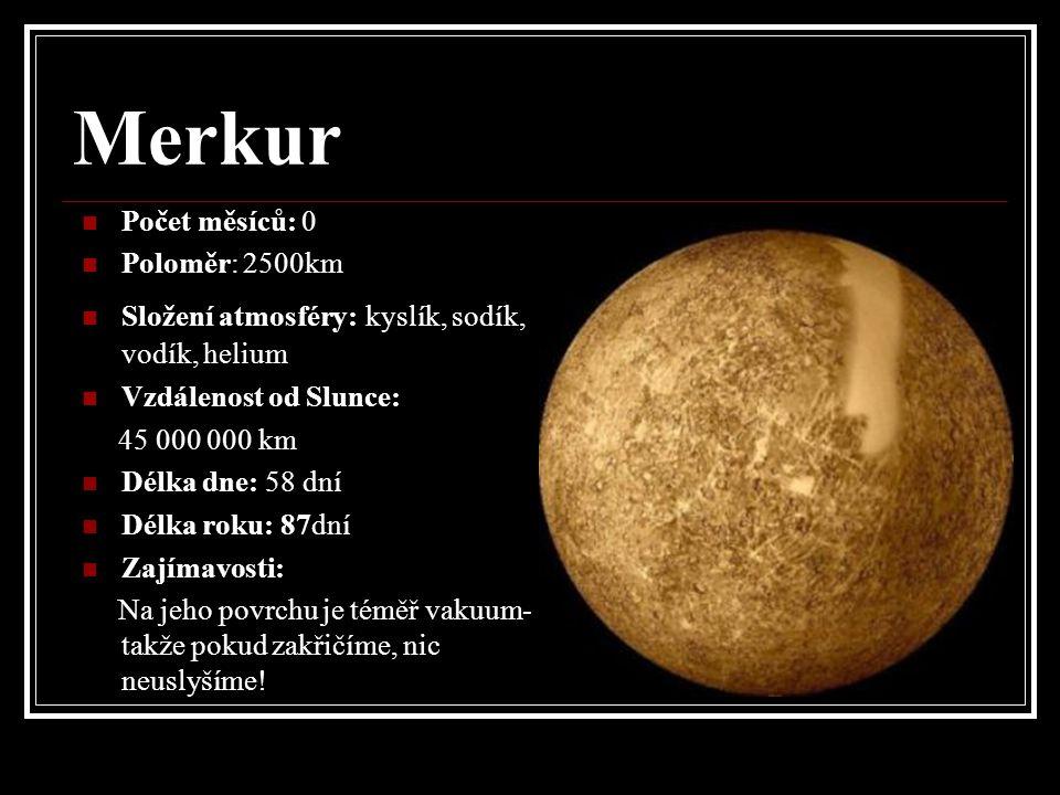 Merkur Počet měsíců: 0 Poloměr: 2500km Složení atmosféry: kyslík, sodík, vodík, helium Vzdálenost od Slunce: 45 000 000 km Délka dne: 58 dní Délka roku: 87dní Zajímavosti: Na jeho povrchu je téměř vakuum- takže pokud zakřičíme, nic neuslyšíme!