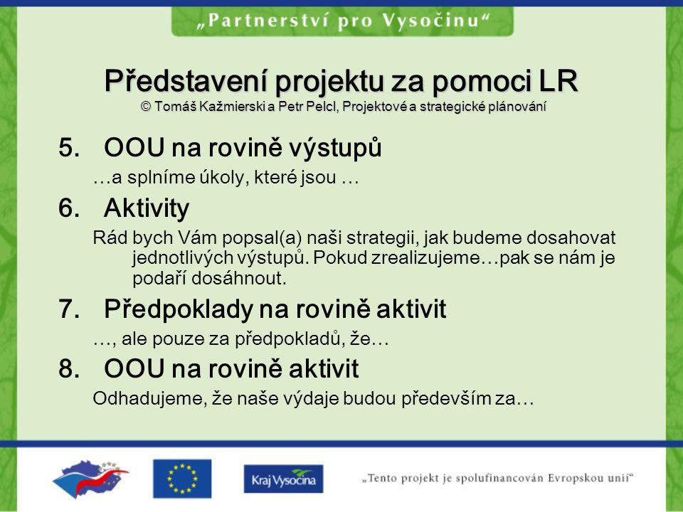 Představení projektu za pomoci LR © Tomáš Kažmierski a Petr Pelcl, Projektové a strategické plánování 5.OOU na rovině výstupů …a splníme úkoly, které jsou … 6.Aktivity Rád bych Vám popsal(a) naši strategii, jak budeme dosahovat jednotlivých výstupů.