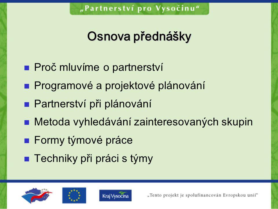 Osnova přednášky Proč mluvíme o partnerství Programové a projektové plánování Partnerství při plánování Metoda vyhledávání zainteresovaných skupin Formy týmové práce Techniky při práci s týmy