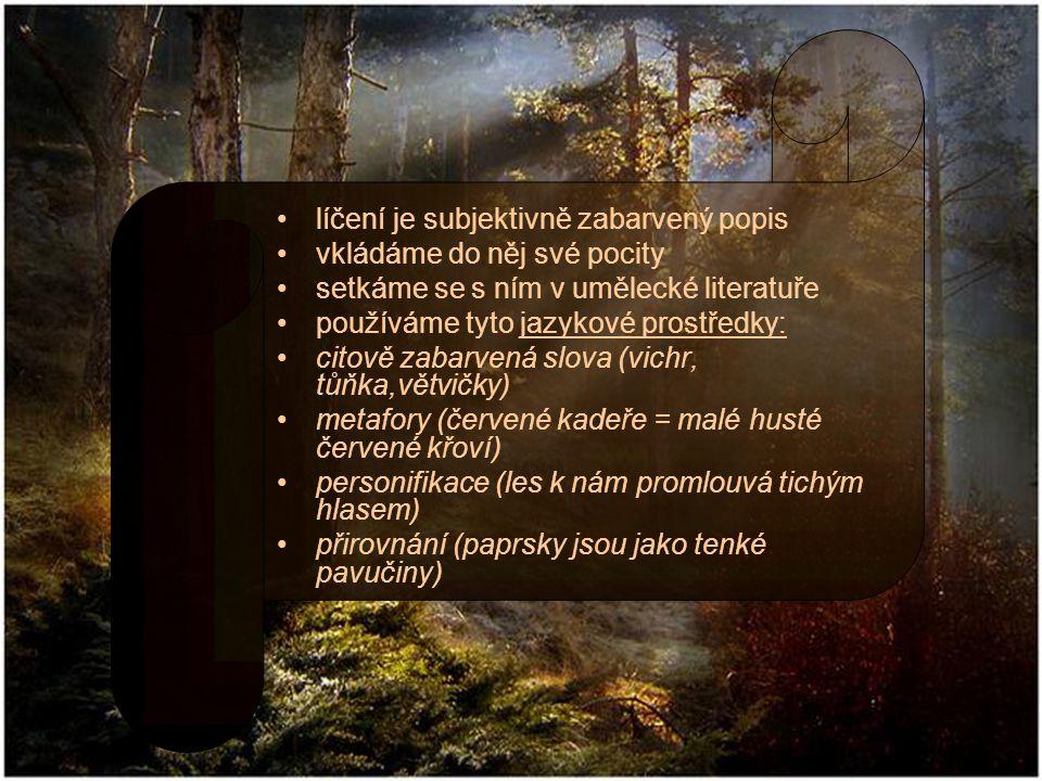 líčení je subjektivně zabarvený popis vkládáme do něj své pocity setkáme se s ním v umělecké literatuře používáme tyto jazykové prostředky: citově zabarvená slova (vichr, tůňka,větvičky) metafory (červené kadeře = malé husté červené křoví) personifikace (les k nám promlouvá tichým hlasem) přirovnání (paprsky jsou jako tenké pavučiny)