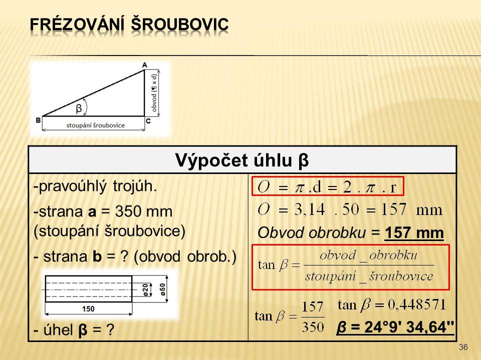 36 Výpočet úhlu β -pravoúhlý trojúh. -strana a = 350 mm (stoupání šroubovice) - strana b = ? (obvod obrob.) - úhel β = ? Obvod obrobku = 157 mm β = 24
