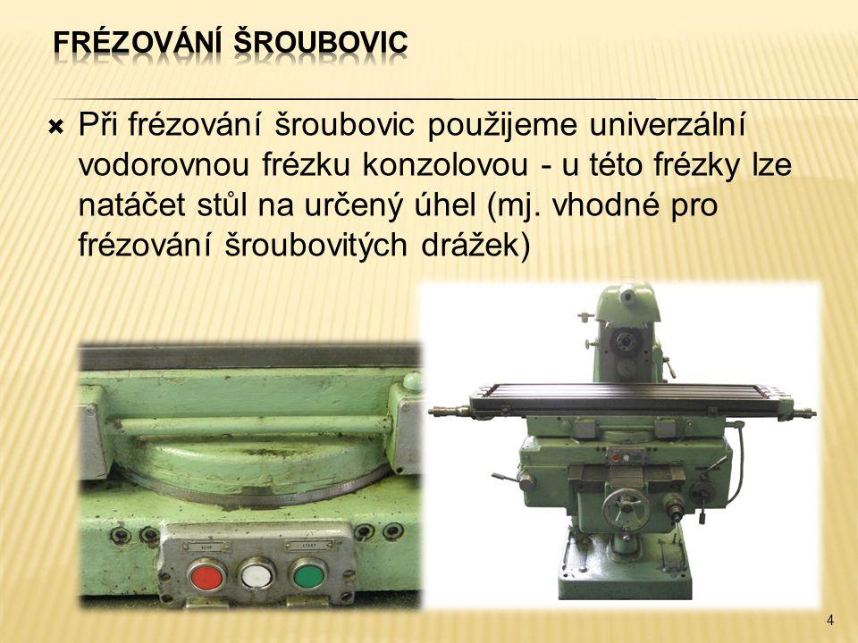  Při frézování šroubovic použijeme univerzální vodorovnou frézku konzolovou - u této frézky lze natáčet stůl na určený úhel (mj. vhodné pro frézování