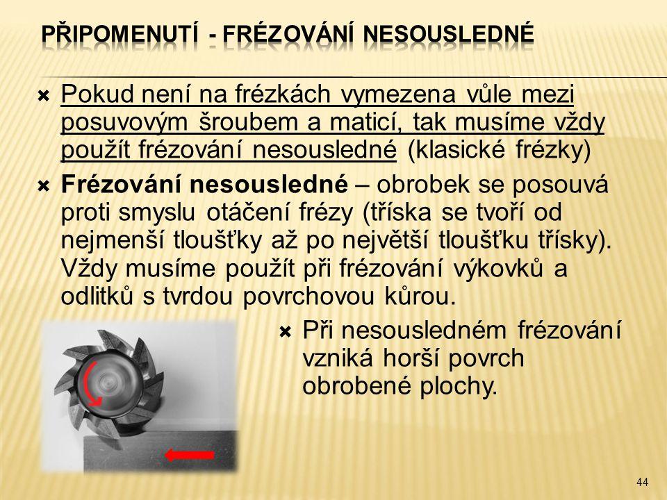  Pokud není na frézkách vymezena vůle mezi posuvovým šroubem a maticí, tak musíme vždy použít frézování nesousledné (klasické frézky)  Frézování nes