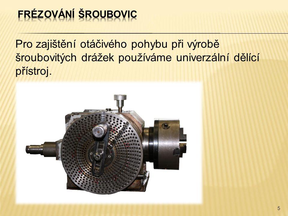Pro zajištění otáčivého pohybu při výrobě šroubovitých drážek používáme univerzální dělící přístroj. 5