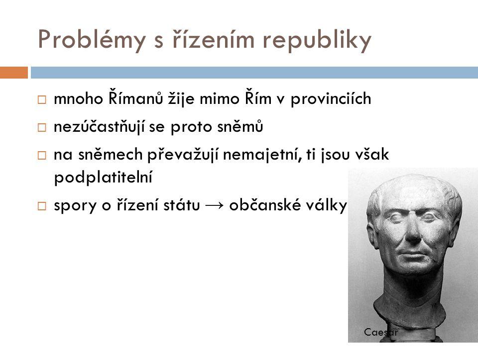Problémy s řízením republiky  mnoho Římanů žije mimo Řím v provinciích  nezúčastňují se proto sněmů  na sněmech převažují nemajetní, ti jsou však p