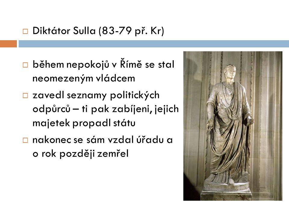  Diktátor Sulla (83-79 př. Kr)  během nepokojů v Římě se stal neomezeným vládcem  zavedl seznamy politických odpůrců – ti pak zabíjeni, jejich maje