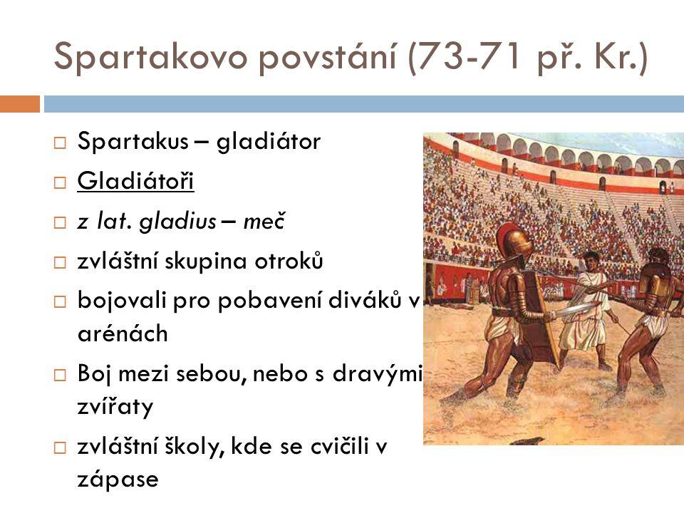 Spartakovo povstání (73-71 př. Kr.)  Spartakus – gladiátor  Gladiátoři  z lat. gladius – meč  zvláštní skupina otroků  bojovali pro pobavení divá
