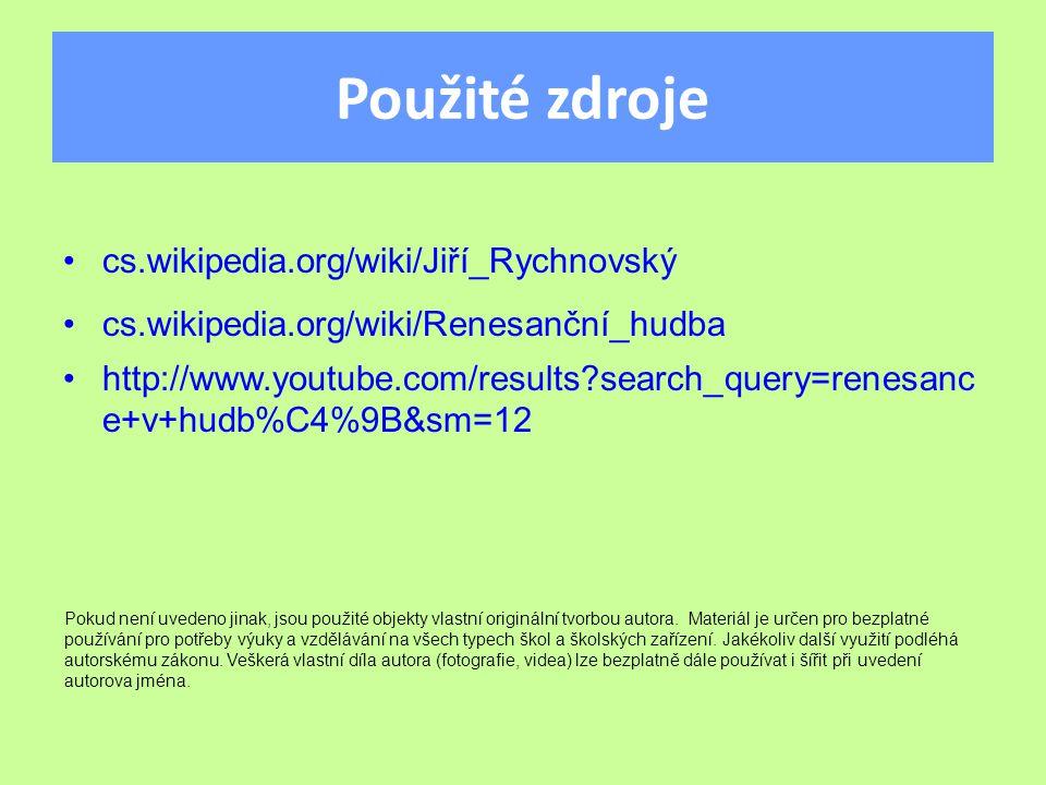 Použité zdroje cs.wikipedia.org/wiki/Jiří_Rychnovský cs.wikipedia.org/wiki/Renesanční_hudba  http://www.youtube.com/results?search_query=renesanc e+v+hudb%C4%9B&sm=12 Pokud není uvedeno jinak, jsou použité objekty vlastní originální tvorbou autora.
